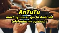 AnTuTu, mart ayının en güçlü Android telefonlarını açıkladı!